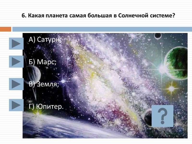 6. Какая планета самая большая в Солнечной системе ? А ) Сатурн ; Б ) Марс ; В ) Земля ; Г ) Юпитер.