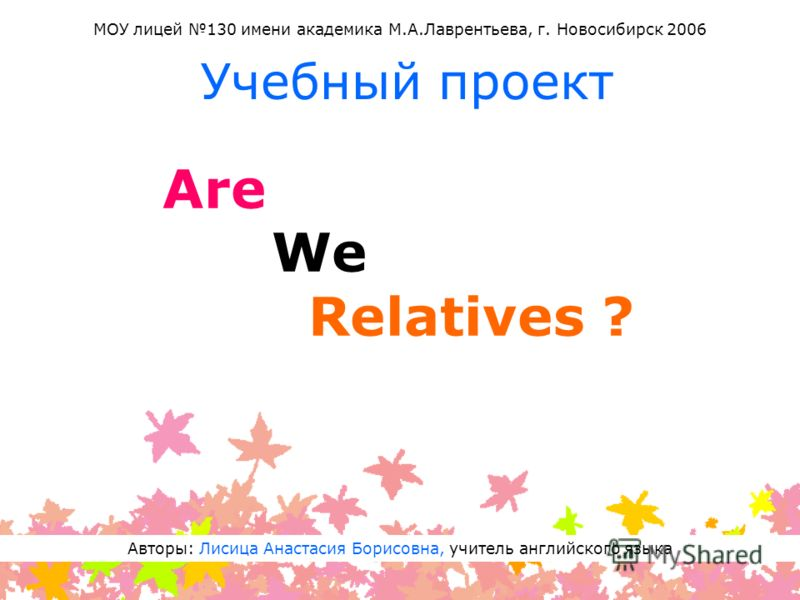 Are We Relatives ? Учебный проект Авторы: Лисица Анастасия Борисовна, учитель английского языка МОУ лицей 130 имени академика М.А.Лаврентьева, г. Новосибирск 2006