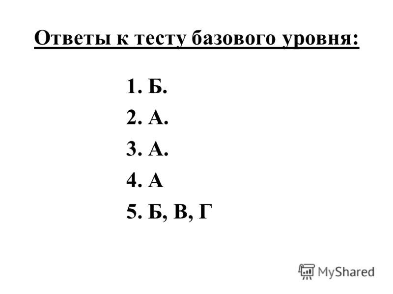Ответы к тесту базового уровня: 1. Б. 2. А. 3. А. 4. А 5. Б, В, Г