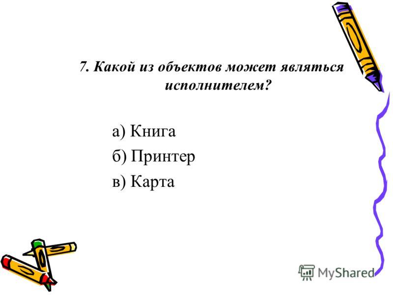 7. Какой из объектов может являться исполнителем? а) Книга б) Принтер в) Карта