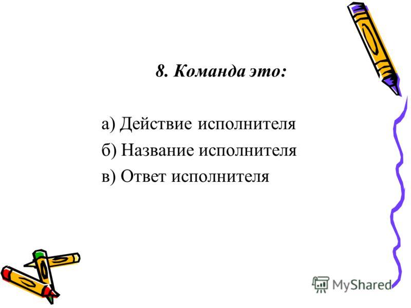 8. Команда это: а) Действие исполнителя б) Название исполнителя в) Ответ исполнителя