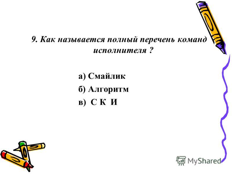 9. Как называется полный перечень команд исполнителя ? а) Смайлик б) Алгоритм в) С К И