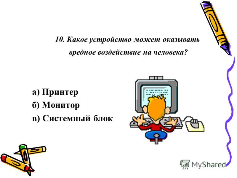 10. Какое устройство может оказывать вредное воздействие на человека? а) Принтер б) Монитор в) Системный блок