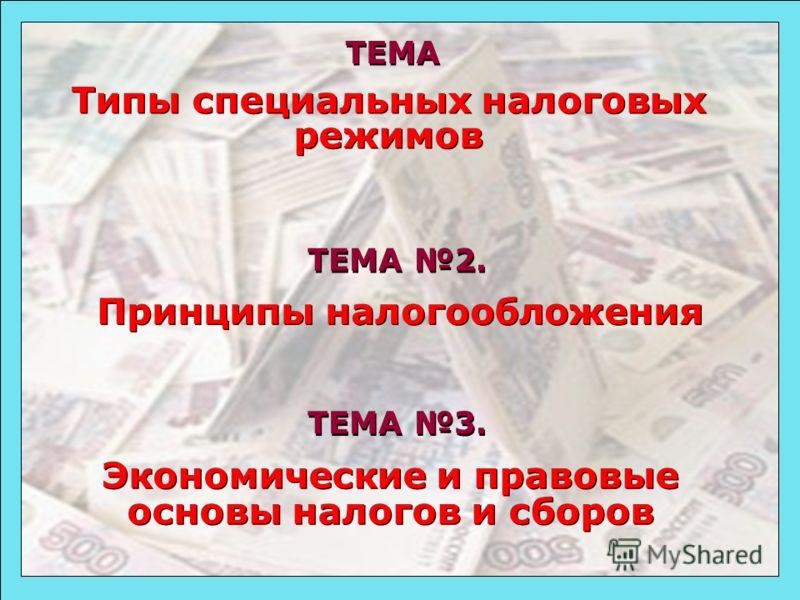 49 ТЕМА 2. ТЕМА 3. Принципы налогообложения Принципы налогообложения Экономические и правовые основы налогов и сборов Экономические и правовые основы налогов и сборов Типы специальных налоговых режимов Типы специальных налоговых режимов ТЕМА