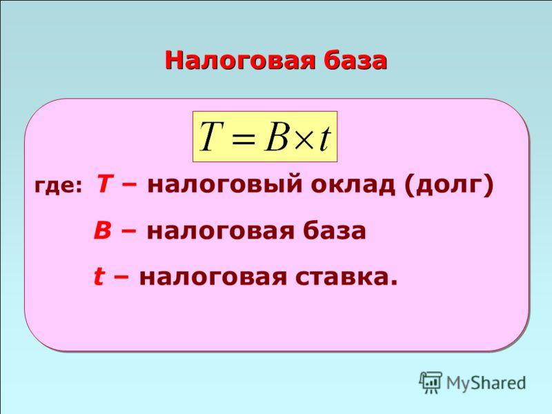 49 Налоговая база где: Т – налоговый оклад (долг) B – налоговая база t – налоговая ставка.