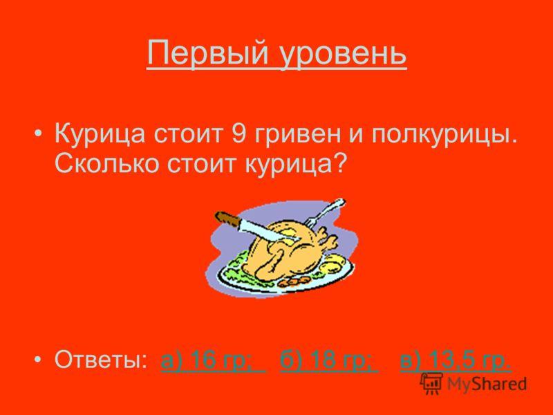 Первый уровень Курица стоит 9 гривен и полкурицы. Сколько стоит курица? Ответы: а) 16 гр; б) 18 гр; в) 13,5 гр.а) 16 гр; б) 18 гр; в) 13,5 гр.