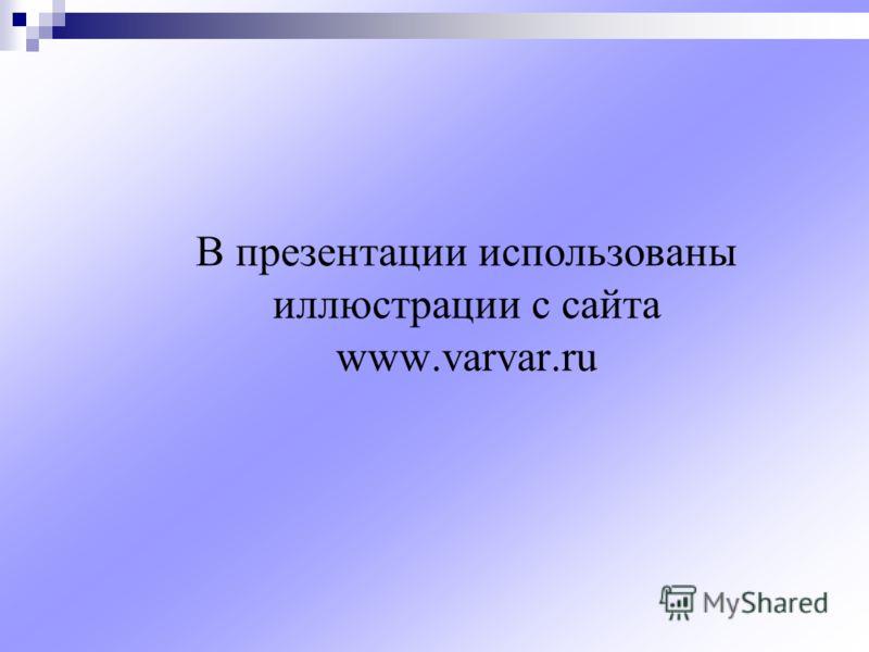 В презентации использованы иллюстрации с сайта www.varvar.ru