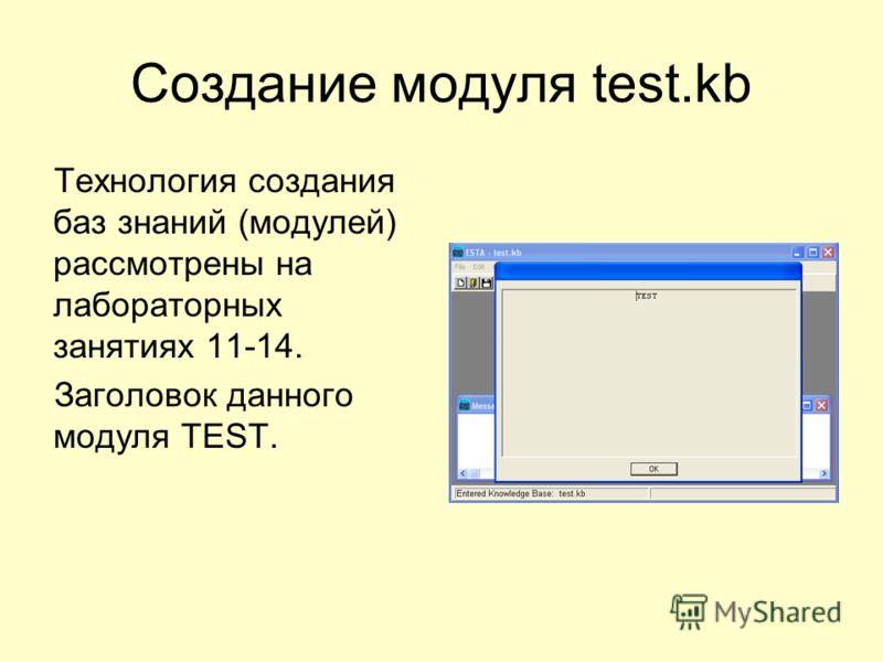 Создание модуля test.kb Технология создания баз знаний (модулей) рассмотрены на лабораторных занятиях 11-14. Заголовок данного модуля TEST.