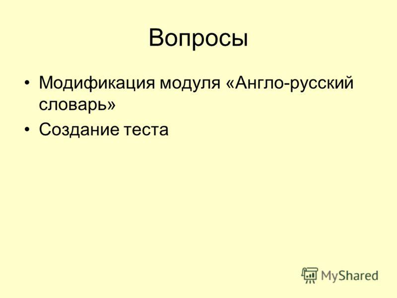 Вопросы Модификация модуля «Англо-русский словарь» Создание теста