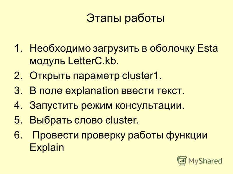 Этапы работы 1.Необходимо загрузить в оболочку Esta модуль LetterC.kb. 2.Открыть параметр cluster1. 3.В поле explanation ввести текст. 4.Запустить режим консультации. 5.Выбрать слово cluster. 6. Провести проверку работы функции Explain