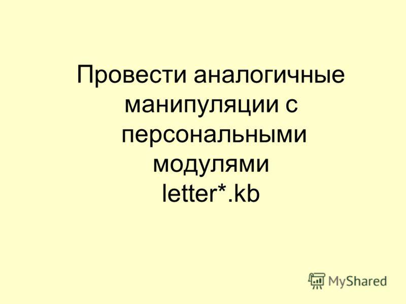 Провести аналогичные манипуляции с персональными модулями letter*.kb