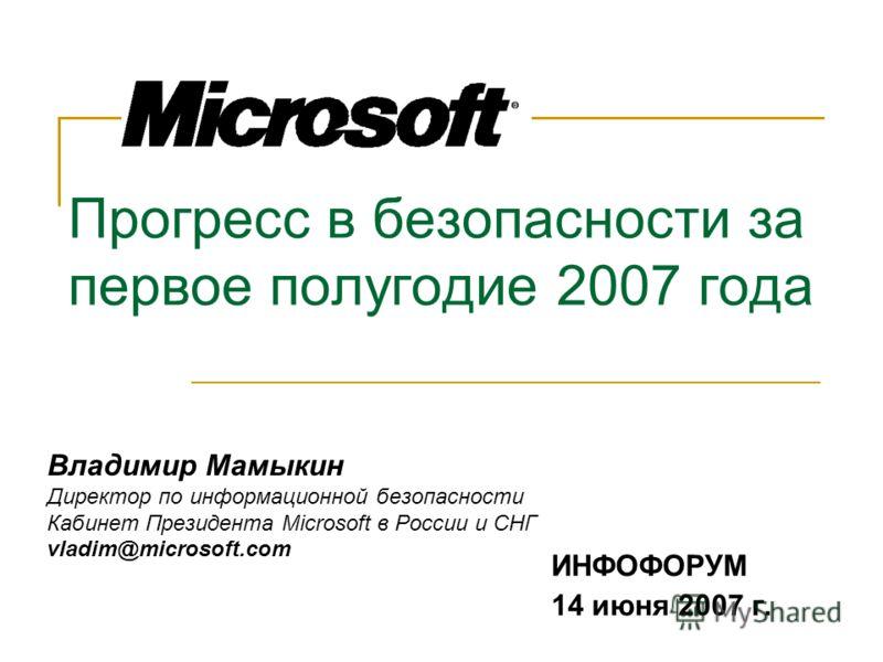 Прогресс в безопасности за первое полугодие 2007 года ИНФОФОРУМ 14 июня 2007 г. Владимир Мамыкин Директор по информационной безопасности Кабинет Президента Microsoft в России и СНГ vladim@microsoft.com
