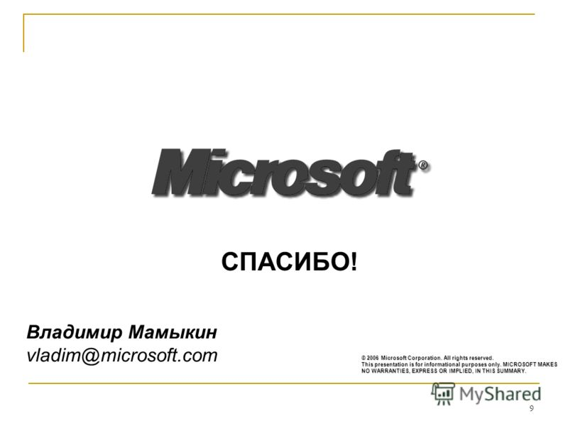 9 © 2006 Microsoft Corporation. All rights reserved. This presentation is for informational purposes only. MICROSOFT MAKES NO WARRANTIES, EXPRESS OR IMPLIED, IN THIS SUMMARY. СПАСИБО! Владимир Мамыкин vladim@microsoft.com