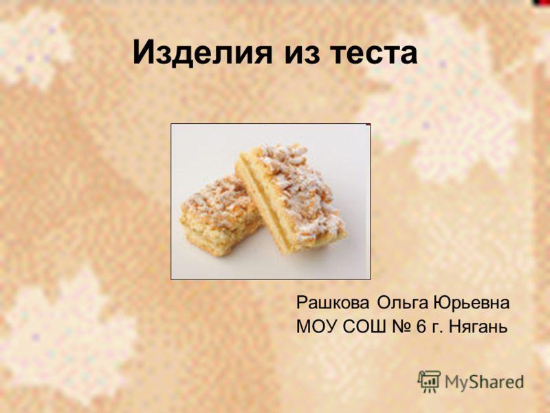 Изделия из теста Рашкова Ольга Юрьевна МОУ СОШ 6 г. Нягань