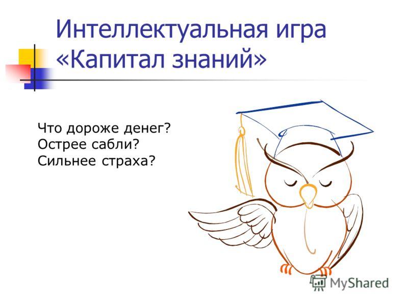 Интеллектуальная игра «Капитал знаний» Что дороже денег? Острее сабли? Сильнее страха?
