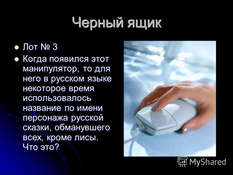Черный ящик Лот 3 Лот 3 Когда появился этот манипулятор, то для него в русском языке некоторое время использовалось название по имени персонажа русской сказки, обманувшего всех, кроме лисы. Что это? Когда появился этот манипулятор, то для него в русс
