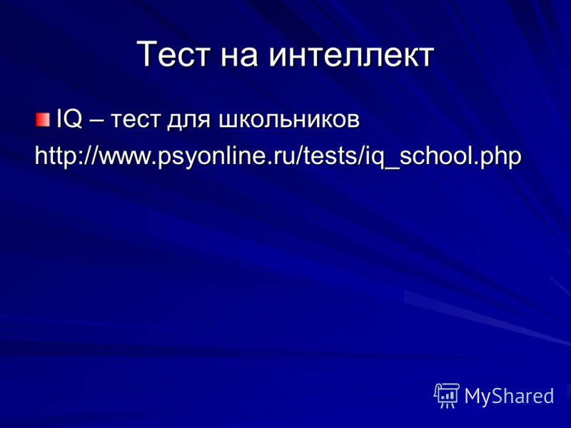 Тест на интеллект IQ – тест для школьников http://www.psyonline.ru/tests/iq_school.php