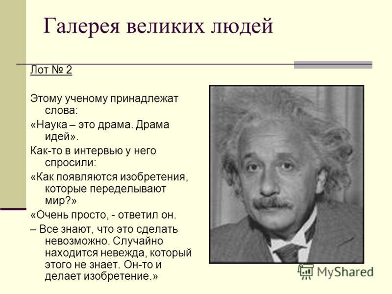 Галерея великих людей Лот 2 Этому ученому принадлежат слова: «Наука – это драма. Драма идей». Как-то в интервью у него спросили: «Как появляются изобретения, которые переделывают мир?» «Очень просто, - ответил он. – Все знают, что это сделать невозмо