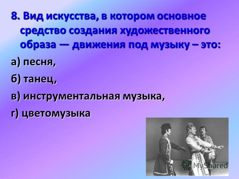 8. Вид искусства, в котором основное средство создания художественного образа движения под музыку – это: а) песня, б) танец, в) инструментальная музыка, г) цветомузыка