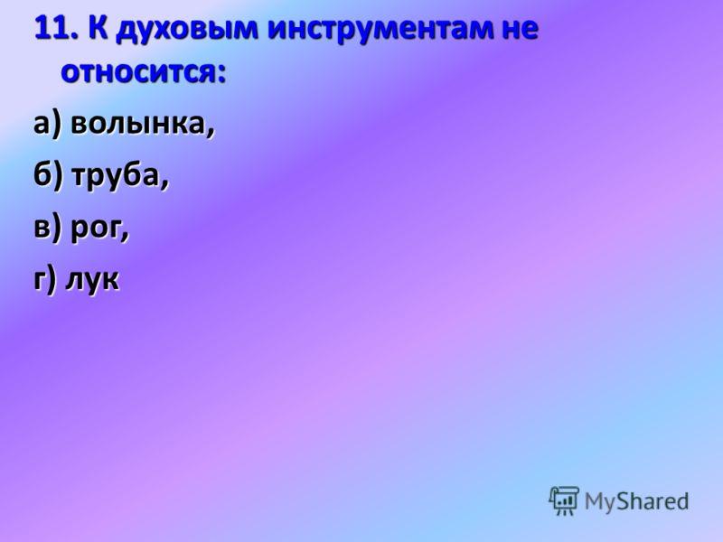 11. К духовым инструментам не относится: а) волынка, б) труба, в) рог, г) лук