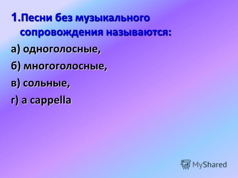 1.Песни без музыкального сопровождения называются: а) одноголосные, б) многоголосные, в) сольные, г) а cappella