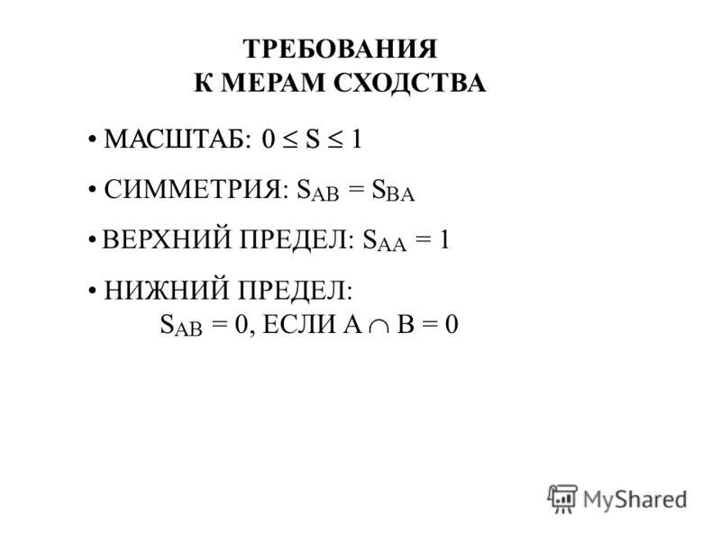 ТРЕБОВАНИЯ К МЕРАМ СХОДСТВА МАСШТАБ: 0 S 1 СИММЕТРИЯ: S AB = S BA ВЕРХНИЙ ПРЕДЕЛ: S AA = 1 НИЖНИЙ ПРЕДЕЛ: S AB = 0, ЕСЛИ A B = 0
