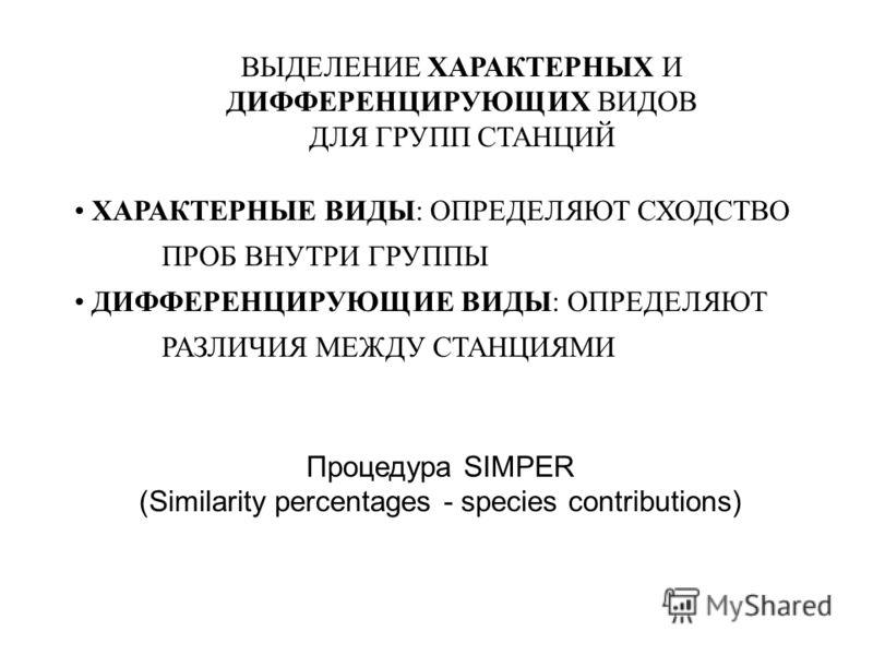 Процедура SIMPER (Similarity percentages - species contributions) ВЫДЕЛЕНИЕ ХАРАКТЕРНЫХ И ДИФФЕРЕНЦИРУЮЩИХ ВИДОВ ДЛЯ ГРУПП СТАНЦИЙ ХАРАКТЕРНЫЕ ВИДЫ: ОПРЕДЕЛЯЮТ СХОДСТВО ПРОБ ВНУТРИ ГРУППЫ ДИФФЕРЕНЦИРУЮЩИЕ ВИДЫ: ОПРЕДЕЛЯЮТ РАЗЛИЧИЯ МЕЖДУ СТАНЦИЯМИ