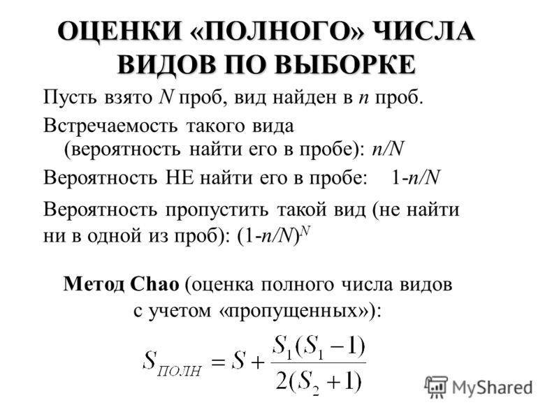 ОЦЕНКИ «ПОЛНОГО» ЧИСЛА ВИДОВ ПО ВЫБОРКЕ Пусть взято N проб, вид найден в n проб. Встречаемость такого вида (вероятность найти его в пробе): n/N Вероятность НЕ найти его в пробе: 1-n/N Вероятность пропустить такой вид (не найти ни в одной из проб): (1
