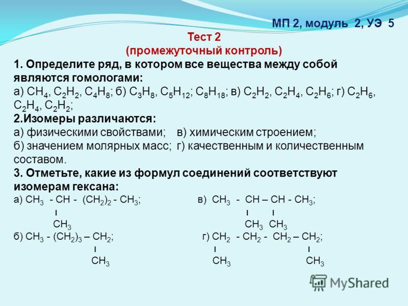 МП 2, модуль 2, УЭ 5 Тест 2 (промежуточный контроль) 1. Определите ряд, в котором все вещества между собой являются гомологами: а) СН 4, С 2 Н 2, С 4 Н 8 ; б) С 3 Н 8, С 5 Н 12 ; С 8 Н 18 ; в) С 2 Н 2, С 2 Н 4, С 2 Н 6 ; г) С 2 Н 6, С 2 Н 4, С 2 Н 2