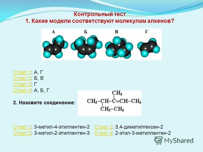 Контрольный тест 1. Какие модели соответствуют молекулам алкенов? Ответ 1Ответ 1: А, Г Ответ 2: Б, В Ответ 3: Г Ответ 4: А, Б, Г Ответ 2 Ответ 3 Ответ 4 2. Назовите соединение: Ответ 1Ответ 1: 3-метил-4-этилпентен-2 Ответ 3: 3,4-диметилгексен-2 Ответ