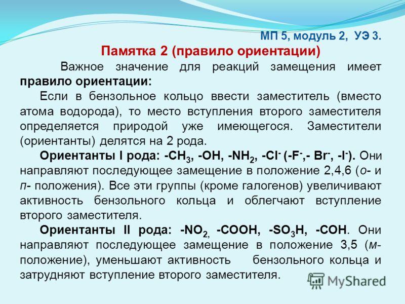 МП 5, модуль 2, УЭ 3. Памятка 2 (правило ориентации) Важное значение для реакций замещения имеет правило ориентации: Если в бензольное кольцо ввести заместитель (вместо атома водорода), то место вступления второго заместителя определяется природой уж