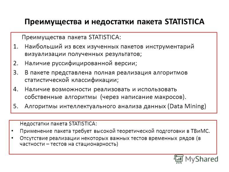 Преимущества и недостатки пакета STATISTICA Преимущества пакета STATISTICA: 1.Наибольший из всех изученных пакетов инструментарий визуализации полученных результатов; 2.Наличие руссифицированной версии; 3.В пакете представлена полная реализация алгор
