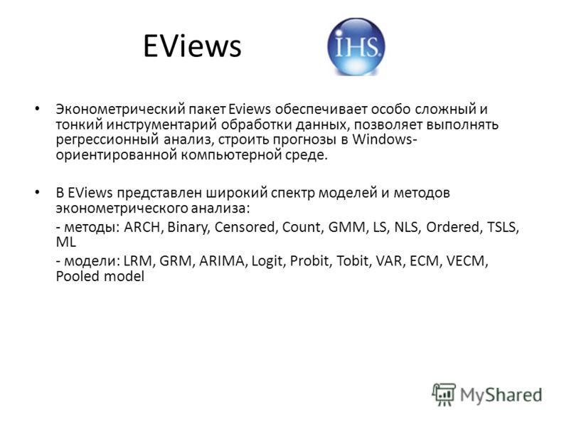 EViews Эконометрический пакет Eviews обеспечивает особо сложный и тонкий инструментарий обработки данных, позволяет выполнять регрессионный анализ, строить прогнозы в Windows- ориентированной компьютерной среде. В EViews представлен широкий спектр мо