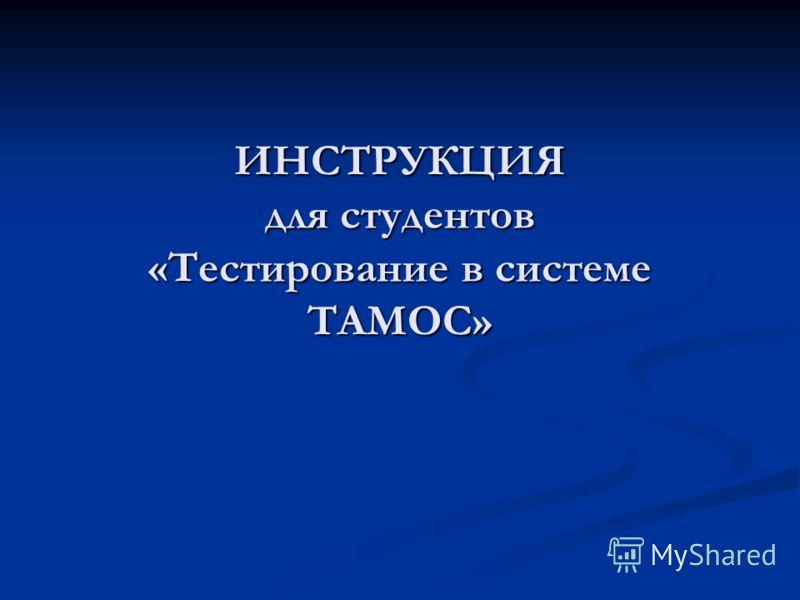 ИНСТРУКЦИЯ для студентов «Тестирование в системе ТАМОС»