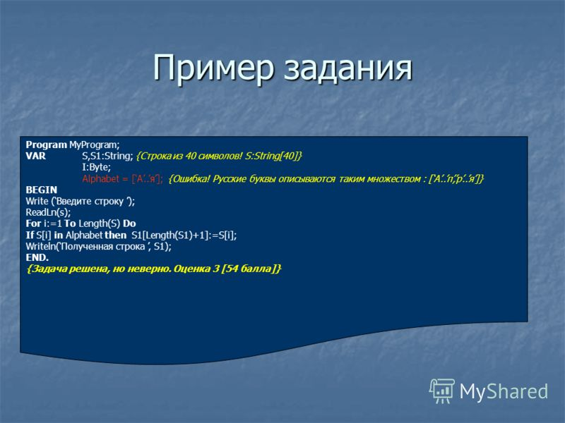 Пример задания Program MyProgram; VAR S,S1:String; {Строка из 40 символов! S:String[40]} I:Byte; Alphabet = [А..я]; {Ошибка! Русские буквы описываются таким множеством : [А..п,р..я]} BEGIN Write (Введите строку ); ReadLn(s); For i:=1 To Length(S) Do