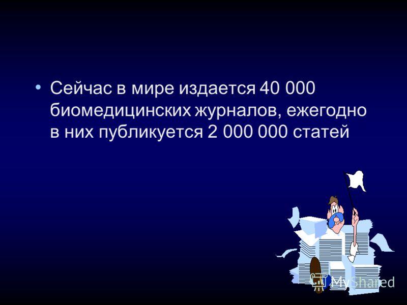 Сейчас в мире издается 40 000 биомедицинских журналов, ежегодно в них публикуется 2 000 000 статей