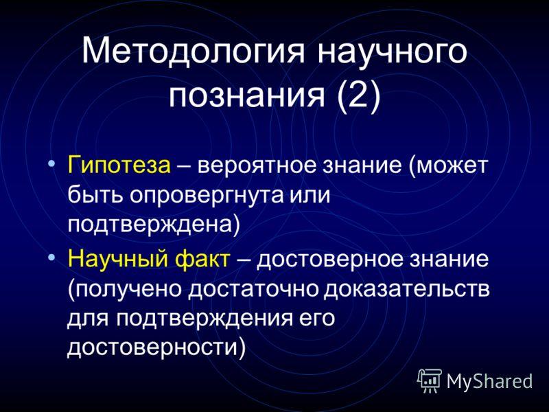 Методология научного познания (2) Гипотеза – вероятное знание (может быть опровергнута или подтверждена) Научный факт – достоверное знание (получено достаточно доказательств для подтверждения его достоверности)