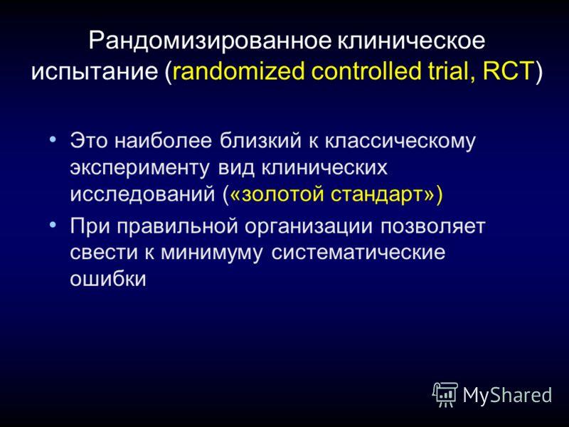 Рандомизированное клиническое испытание (randomized controlled trial, RCT) Это наиболее близкий к классическому эксперименту вид клинических исследований («золотой стандарт») При правильной организации позволяет свести к минимуму систематические ошиб