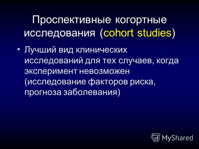 Проспективные когортные исследования (cohort studies) Лучший вид клинических исследований для тех случаев, когда эксперимент невозможен (исследование факторов риска, прогноза заболевания)