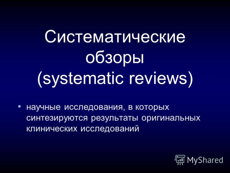 Систематические обзоры (systematic reviews) научные исследования, в которых синтезируются результаты оригинальных клинических исследований