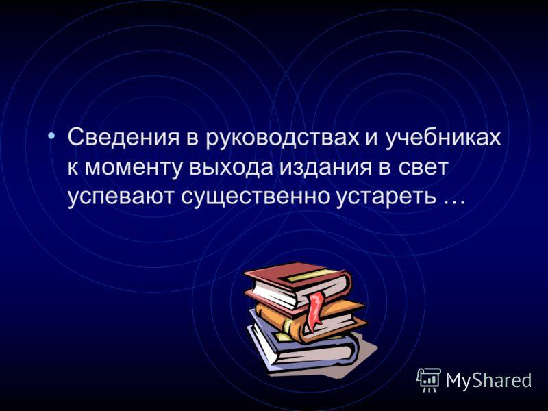 Сведения в руководствах и учебниках к моменту выхода издания в свет успевают существенно устареть …