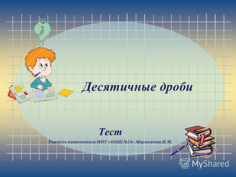 Десятичные дроби Тест Учитель математики МОУ «ООШ 10» Мариничева И.М.
