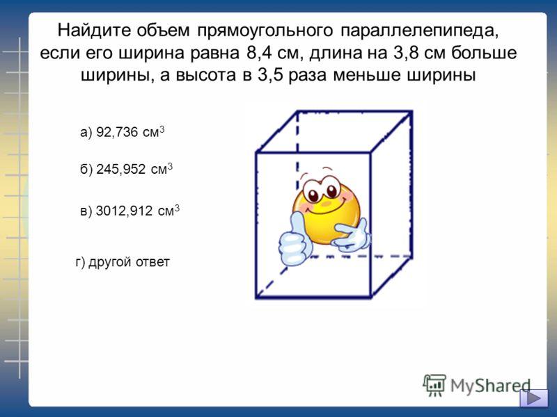 Найдите объем прямоугольного параллелепипеда, если его ширина равна 8,4 см, длина на 3,8 см больше ширины, а высота в 3,5 раза меньше ширины а) 92,736 см 3 б) 245,952 см 3 в) 3012,912 см 3 г) другой ответ