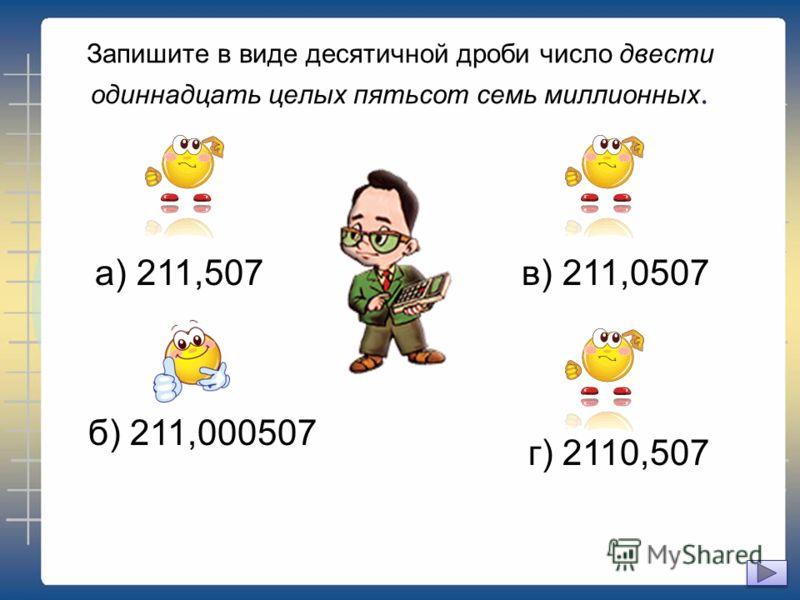 Запишите в виде десятичной дроби число двести одиннадцать целых пятьсот семь миллионных. а) 211,507в) 211,0507 г) 2110,507 б) 211,000507