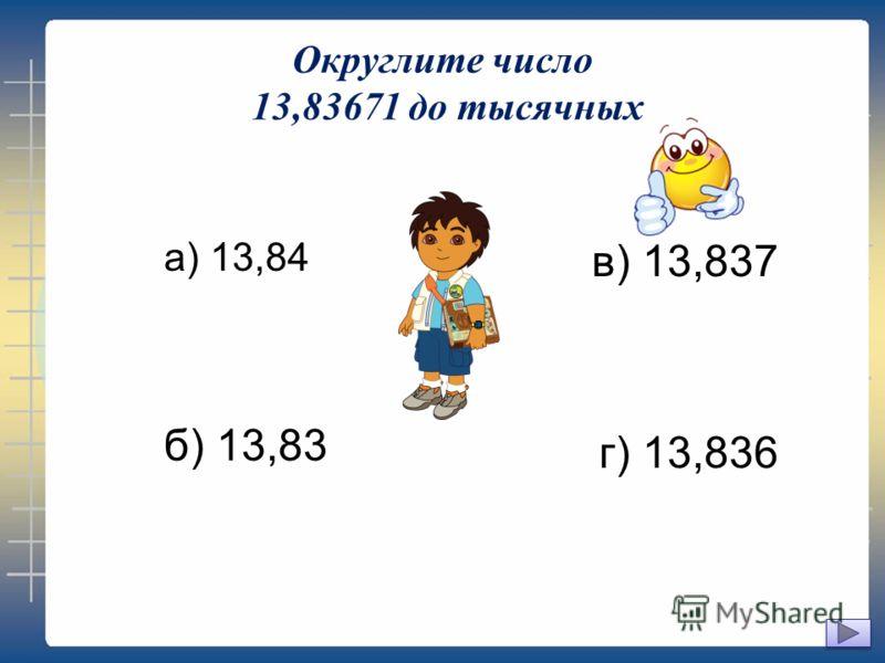 Округлите число 13,83671 до тысячных а) 13,84 б) 13,83 в) 13,837 г) 13,836