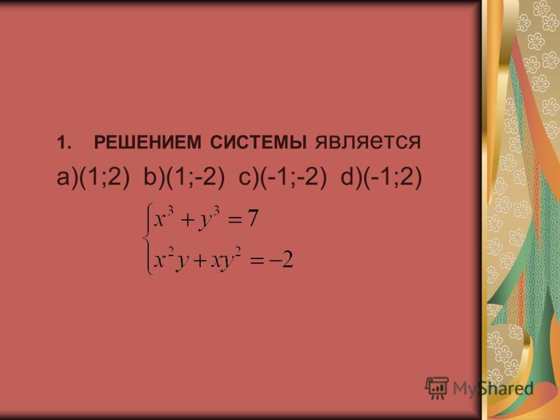 1.РЕШЕНИЕМ СИСТЕМЫ является а)(1;2) b)(1;-2) c)(-1;-2) d)(-1;2)