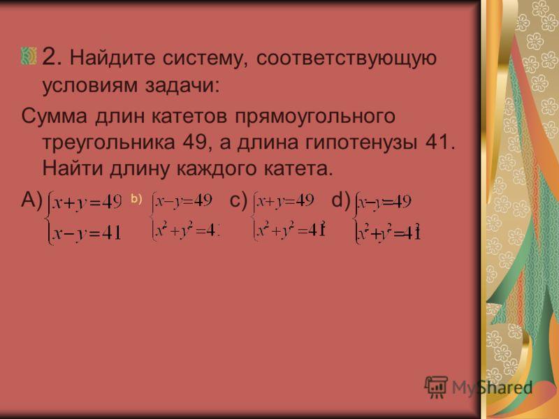 2. Найдите систему, соответствующую условиям задачи: Сумма длин катетов прямоугольного треугольника 49, а длина гипотенузы 41. Найти длину каждого катета. А) c) d) b)b)