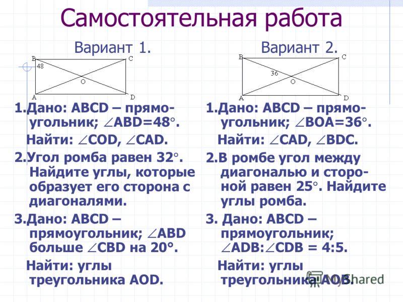 Самостоятельная работа Вариант 1. 1.Дано: ABCD – прямо- угольник; ABD=48. Найти: СОD, СAD. 2.Угол ромба равен 32. Найдите углы, которые образует его сторона с диагоналями. 3.Дано: ABCD – прямоугольник; ABD больше СВD на 20°. Найти: углы треугольника