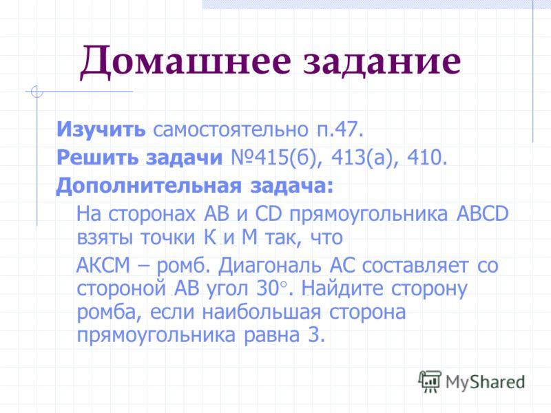 Домашнее задание Изучить самостоятельно п.47. Решить задачи 415(б), 413(а), 410. Дополнительная задача: На сторонах АВ и СD прямоугольника ABCD взяты точки К и М так, что АКСМ – ромб. Диагональ АС составляет со стороной АВ угол 30. Найдите сторону ро