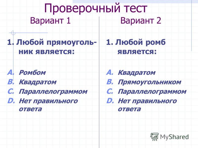 Проверочный тест Вариант 1 Вариант 2 1. Любой прямоуголь- ник является: A. Ромбом B. Квадратом C. Параллелограммом D. Нет правильного ответа 1. Любой ромб является: A. Квадратом B. Прямоугольником C. Параллелограммом D. Нет правильного ответа
